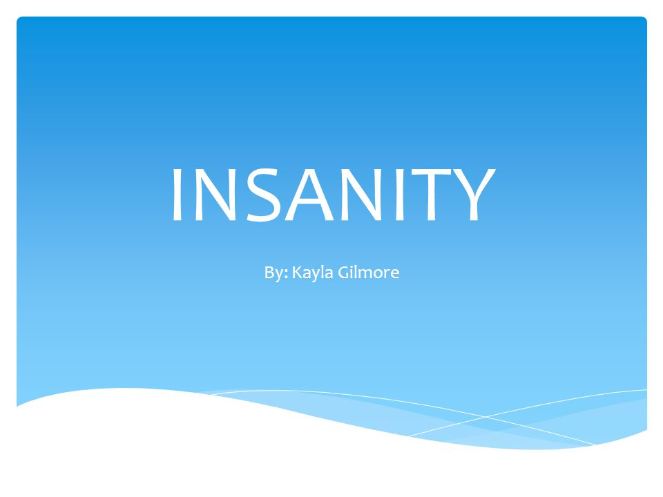 INSANITY By: Kayla Gilmore