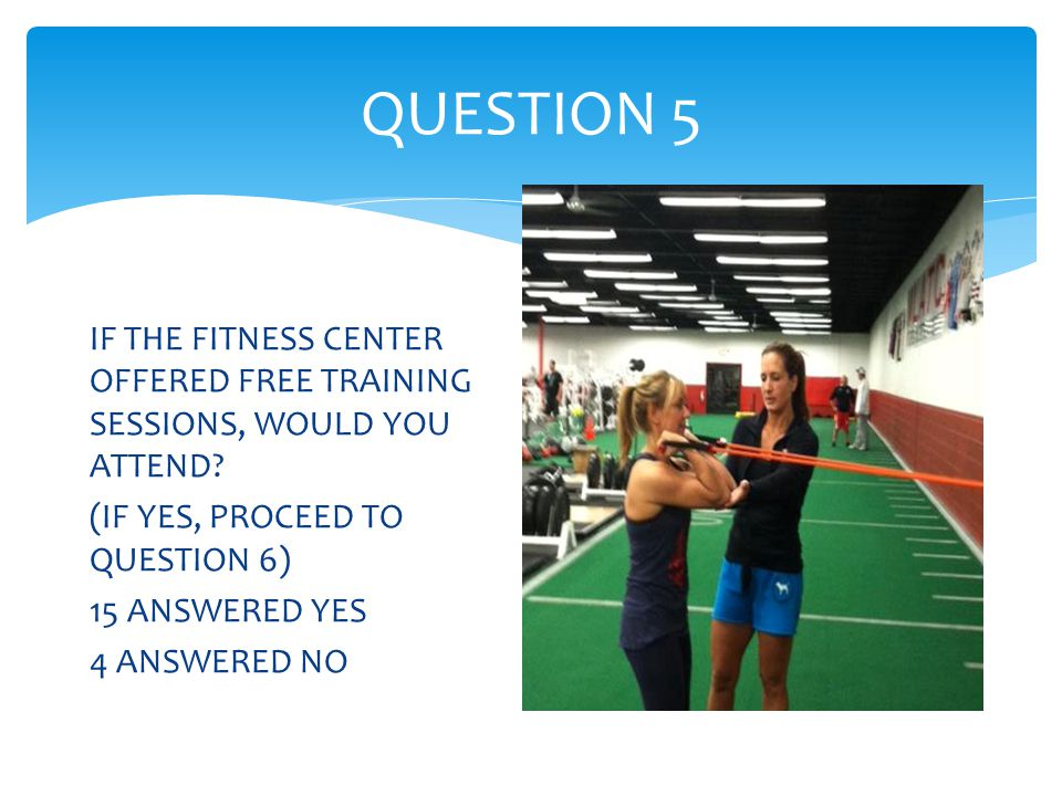 QUESTION 5 IF THE FITNESS CENTER OFFERED FREE TRAINING SESSIONS, WOULD YOU ATTEND.