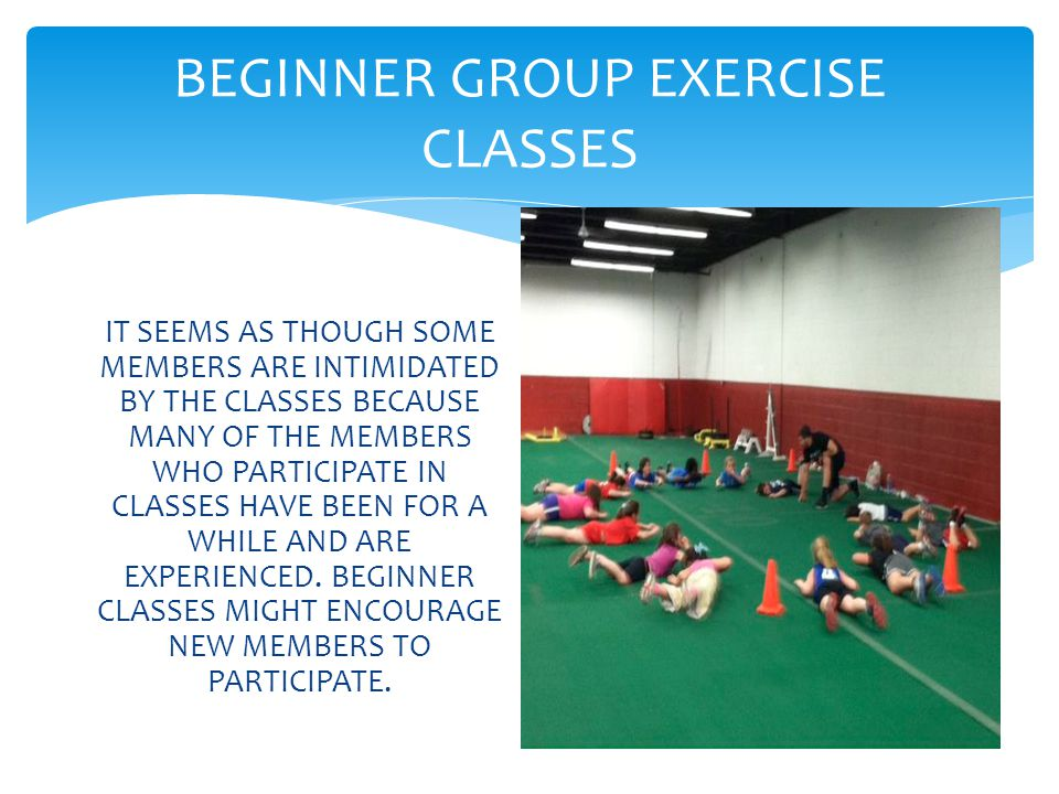 BEGINNER GROUP EXERCISE CLASSES IT SEEMS AS THOUGH SOME MEMBERS ARE INTIMIDATED BY THE CLASSES BECAUSE MANY OF THE MEMBERS WHO PARTICIPATE IN CLASSES HAVE BEEN FOR A WHILE AND ARE EXPERIENCED.