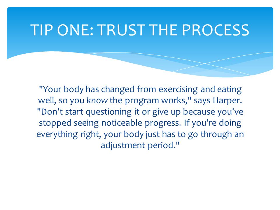 Your body has changed from exercising and eating well, so you know the program works, says Harper.