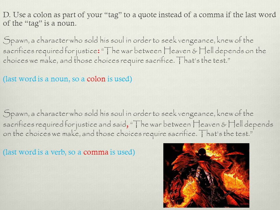 "D. Use a colon as part of your ""tag"" to a quote instead of a comma if the last word of the ""tag"" is a noun. Spawn, a character who sold his soul in or"