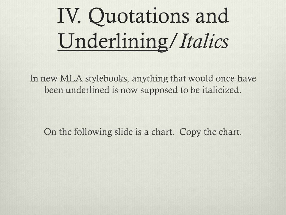 IV. Quotations and Underlining/ Italics In new MLA stylebooks, anything that would once have been underlined is now supposed to be italicized. On the