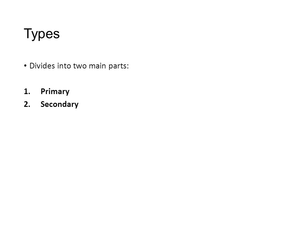 Types Divides into two main parts: 1.Primary 2.Secondary