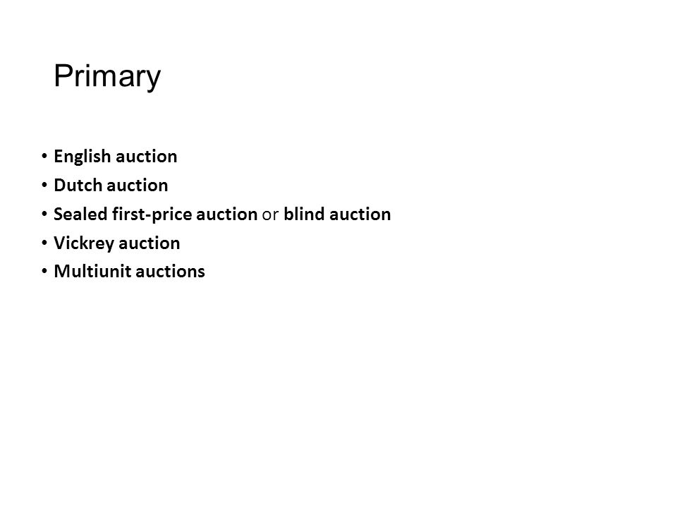 Primary English auction Dutch auction Sealed first-price auction or blind auction Vickrey auction Multiunit auctions