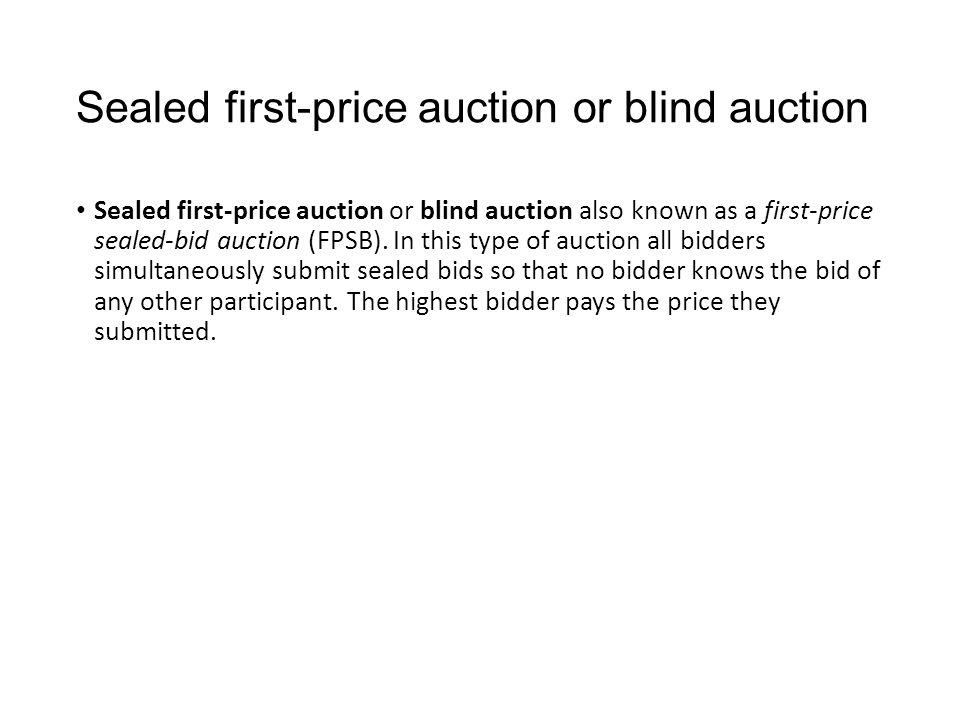 Sealed first-price auction or blind auction Sealed first-price auction or blind auction also known as a first-price sealed-bid auction (FPSB).