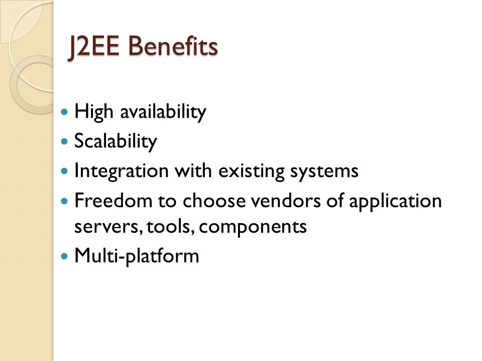 J2EE Benefits High availability Scalability Integration with existing systems Freedom to choose vendors of application servers, tools, components Multi-platform