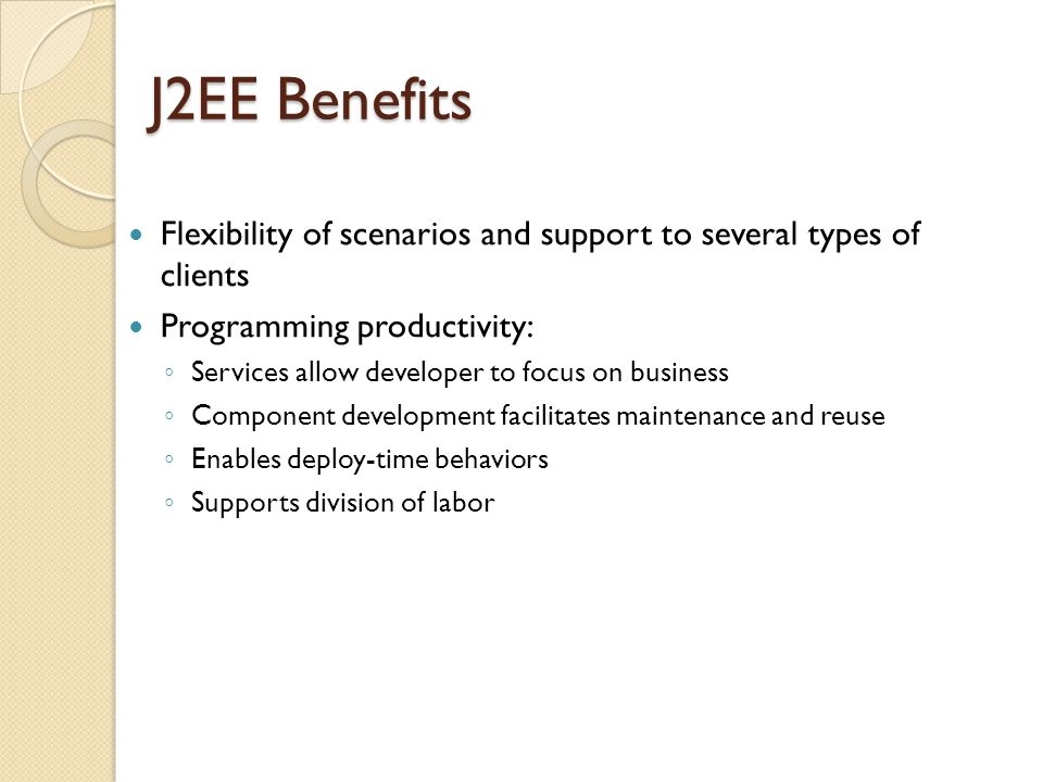J2EE Benefits Flexibility of scenarios and support to several types of clients Programming productivity: ◦ Services allow developer to focus on business ◦ Component development facilitates maintenance and reuse ◦ Enables deploy-time behaviors ◦ Supports division of labor