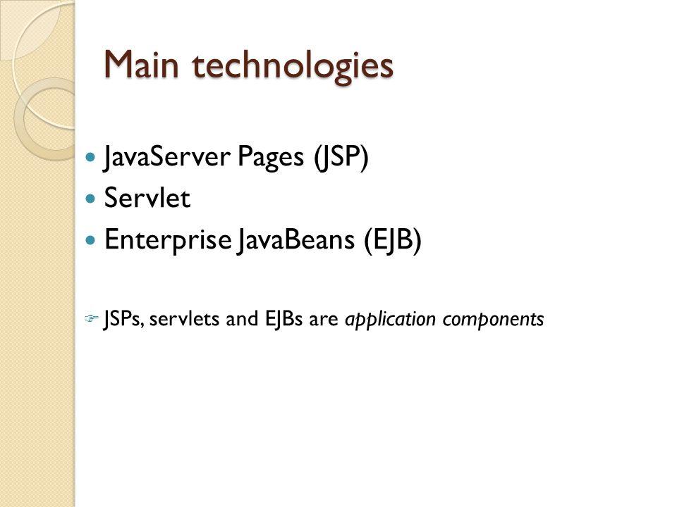 Main technologies JavaServer Pages (JSP) Servlet Enterprise JavaBeans (EJB)  JSPs, servlets and EJBs are application components