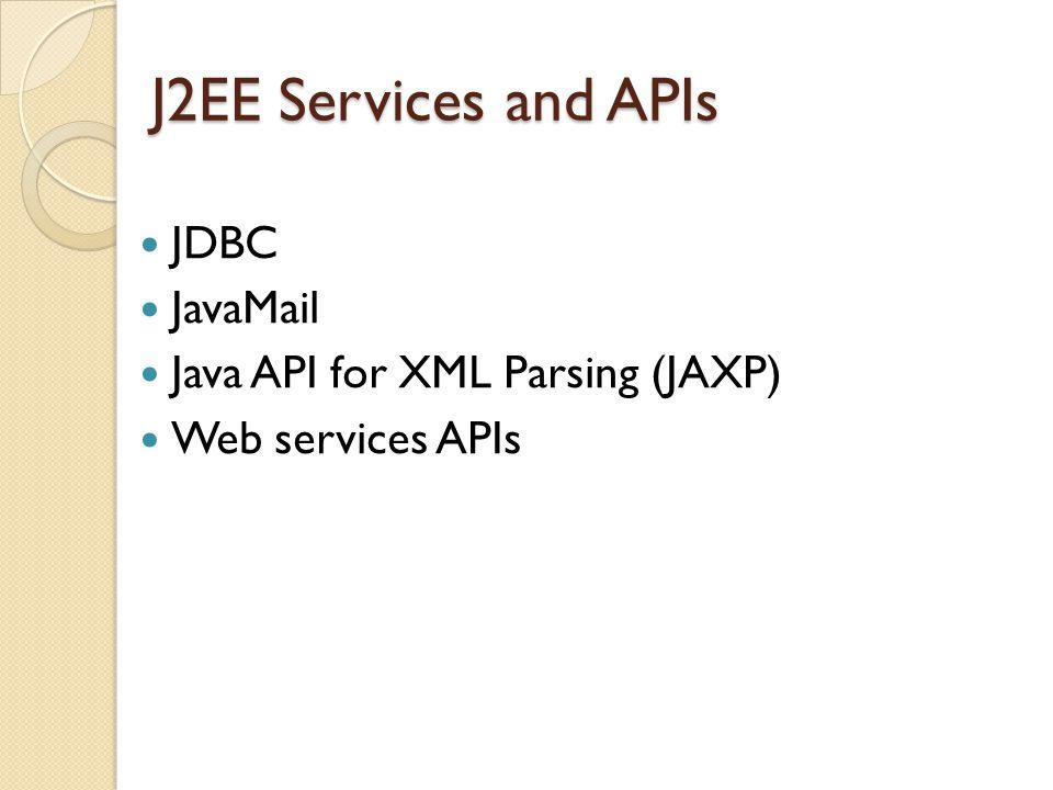 J2EE Services and APIs JDBC JavaMail Java API for XML Parsing (JAXP) Web services APIs