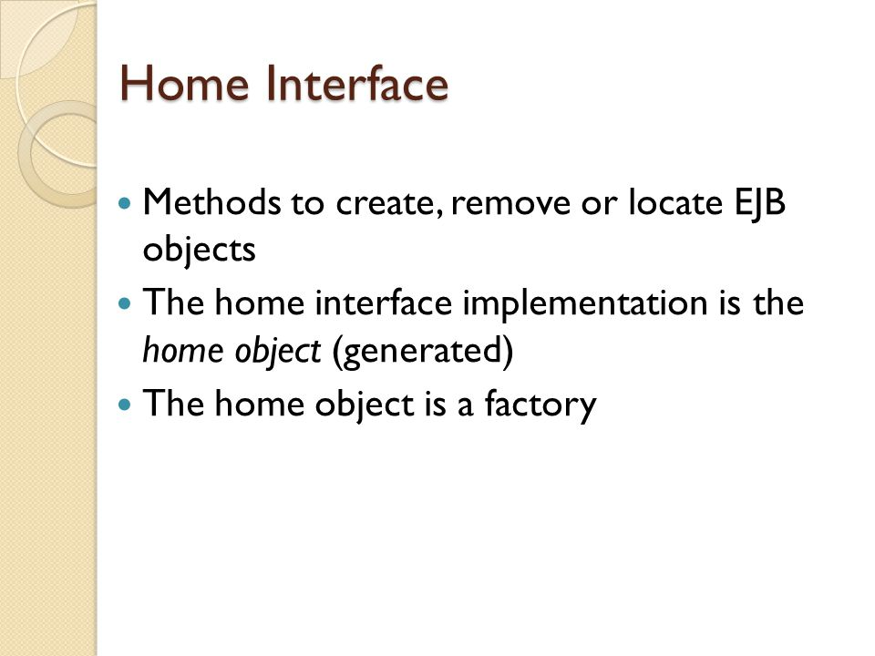 Home Interface Methods to create, remove or locate EJB objects The home interface implementation is the home object (generated) The home object is a factory
