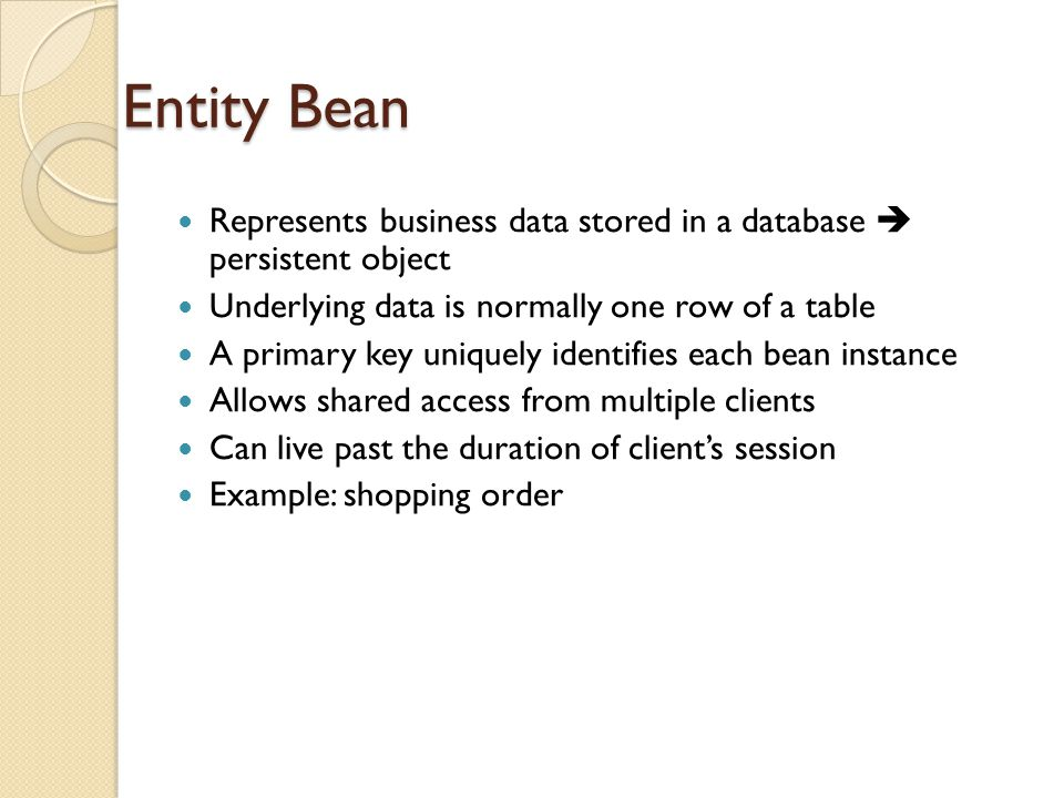 Entity Bean Represents business data stored in a database  persistent object Underlying data is normally one row of a table A primary key uniquely identifies each bean instance Allows shared access from multiple clients Can live past the duration of client's session Example: shopping order