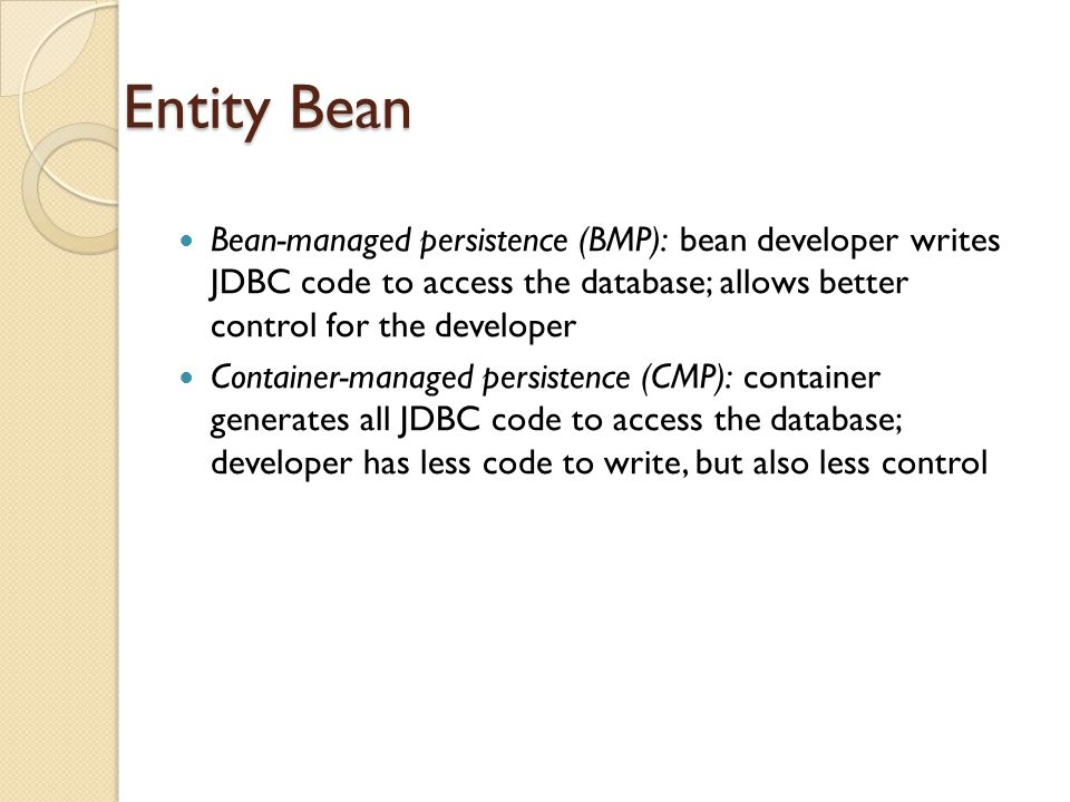 Entity Bean Bean-managed persistence (BMP): bean developer writes JDBC code to access the database; allows better control for the developer Container-managed persistence (CMP): container generates all JDBC code to access the database; developer has less code to write, but also less control