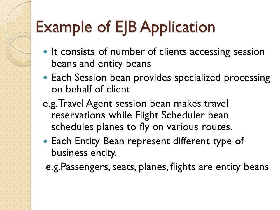 Example of EJB Application It consists of number of clients accessing session beans and entity beans Each Session bean provides specialized processing on behalf of client e.g.