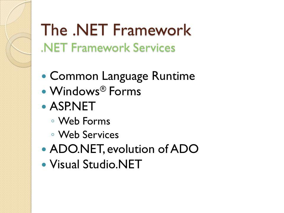 The.NET Framework.NET Framework Services Common Language Runtime Windows ® Forms ASP.NET ◦ Web Forms ◦ Web Services ADO.NET, evolution of ADO Visual Studio.NET