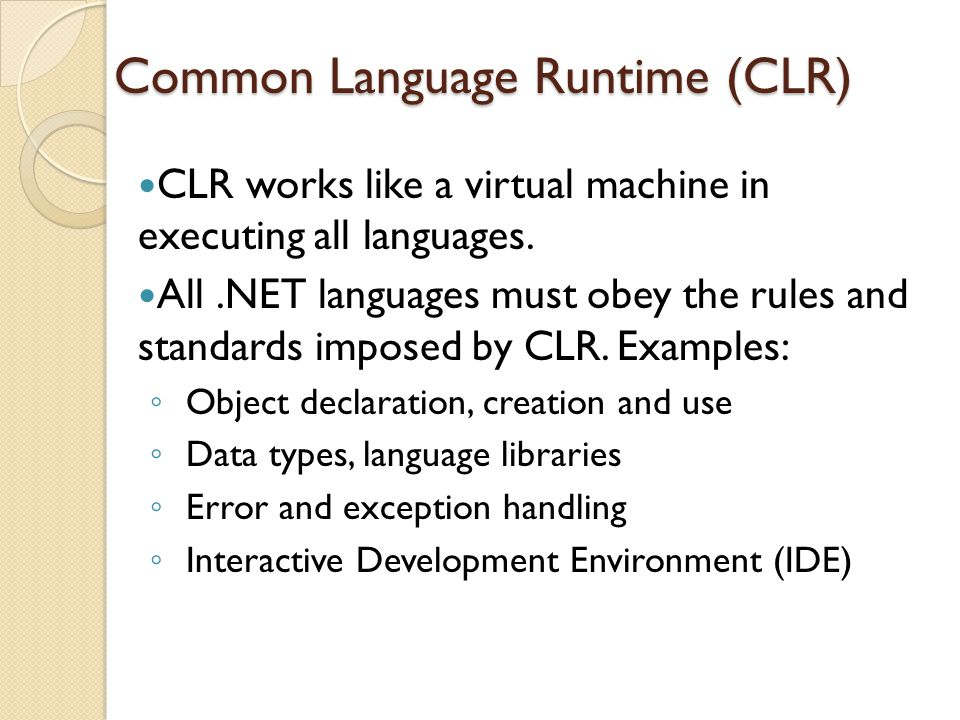 Common Language Runtime (CLR) CLR works like a virtual machine in executing all languages.