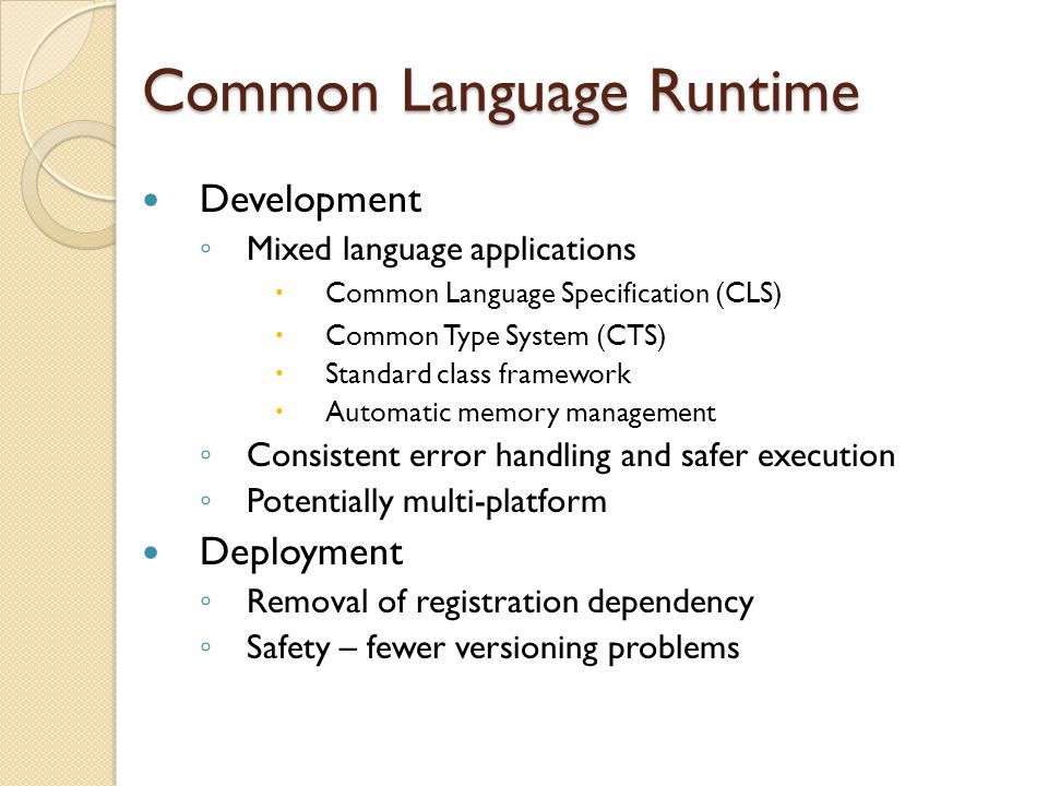 Common Language Runtime Development ◦ Mixed language applications  Common Language Specification (CLS)  Common Type System (CTS)  Standard class framework  Automatic memory management ◦ Consistent error handling and safer execution ◦ Potentially multi-platform Deployment ◦ Removal of registration dependency ◦ Safety – fewer versioning problems
