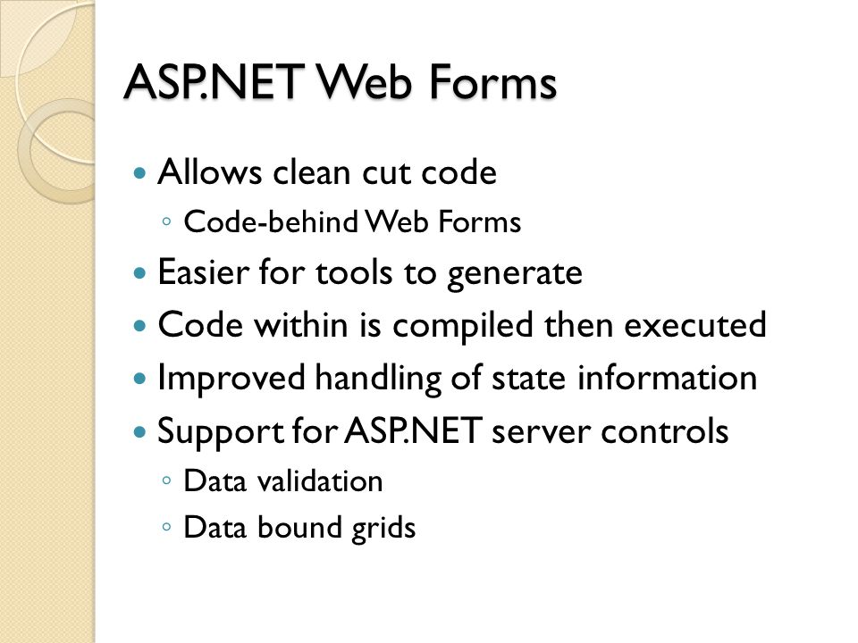 ASP.NET Web Forms Allows clean cut code ◦ Code-behind Web Forms Easier for tools to generate Code within is compiled then executed Improved handling of state information Support for ASP.NET server controls ◦ Data validation ◦ Data bound grids