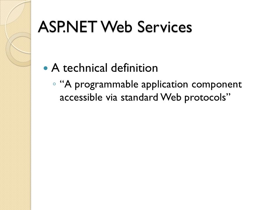 ASP.NET Web Services A technical definition ◦ A programmable application component accessible via standard Web protocols