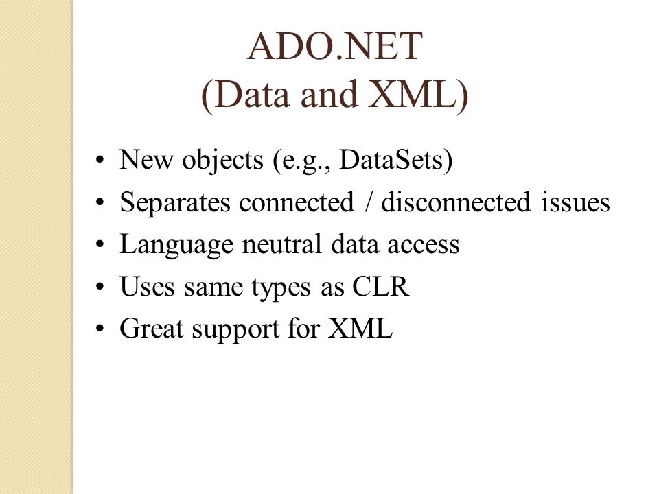 ADO.NET (Data and XML) New objects (e.g., DataSets) Separates connected / disconnected issues Language neutral data access Uses same types as CLR Great support for XML