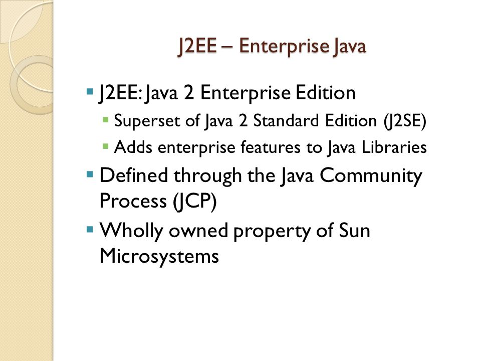 J2EE – Enterprise Java  J2EE: Java 2 Enterprise Edition  Superset of Java 2 Standard Edition (J2SE)  Adds enterprise features to Java Libraries  Defined through the Java Community Process (JCP)  Wholly owned property of Sun Microsystems