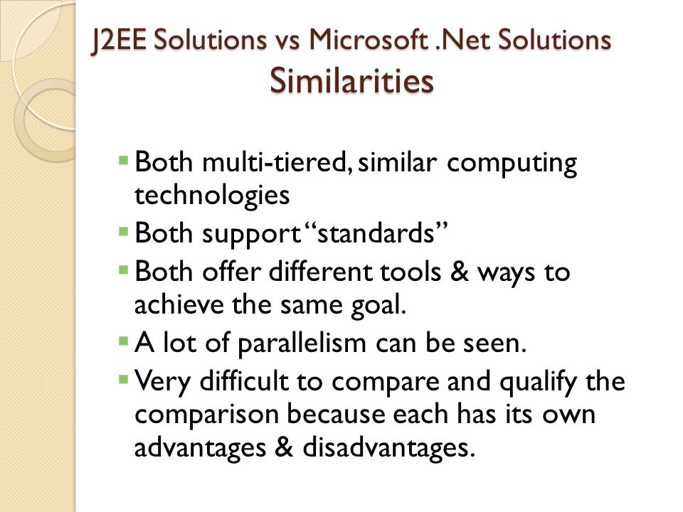 J2EE Solutions vs Microsoft.Net Solutions Similarities  Both multi-tiered, similar computing technologies  Both support standards  Both offer different tools & ways to achieve the same goal.