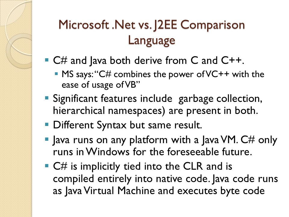 Microsoft.Net vs. J2EE Comparison Language  C# and Java both derive from C and C++.