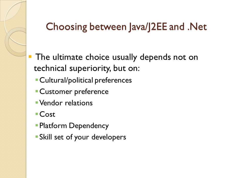 Choosing between Java/J2EE and.Net  The ultimate choice usually depends not on technical superiority, but on:  Cultural/political preferences  Customer preference  Vendor relations  Cost  Platform Dependency  Skill set of your developers