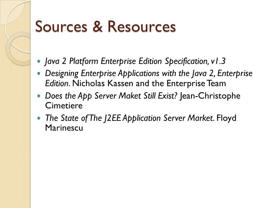 Sources & Resources Java 2 Platform Enterprise Edition Specification, v1.3 Designing Enterprise Applications with the Java 2, Enterprise Edition.