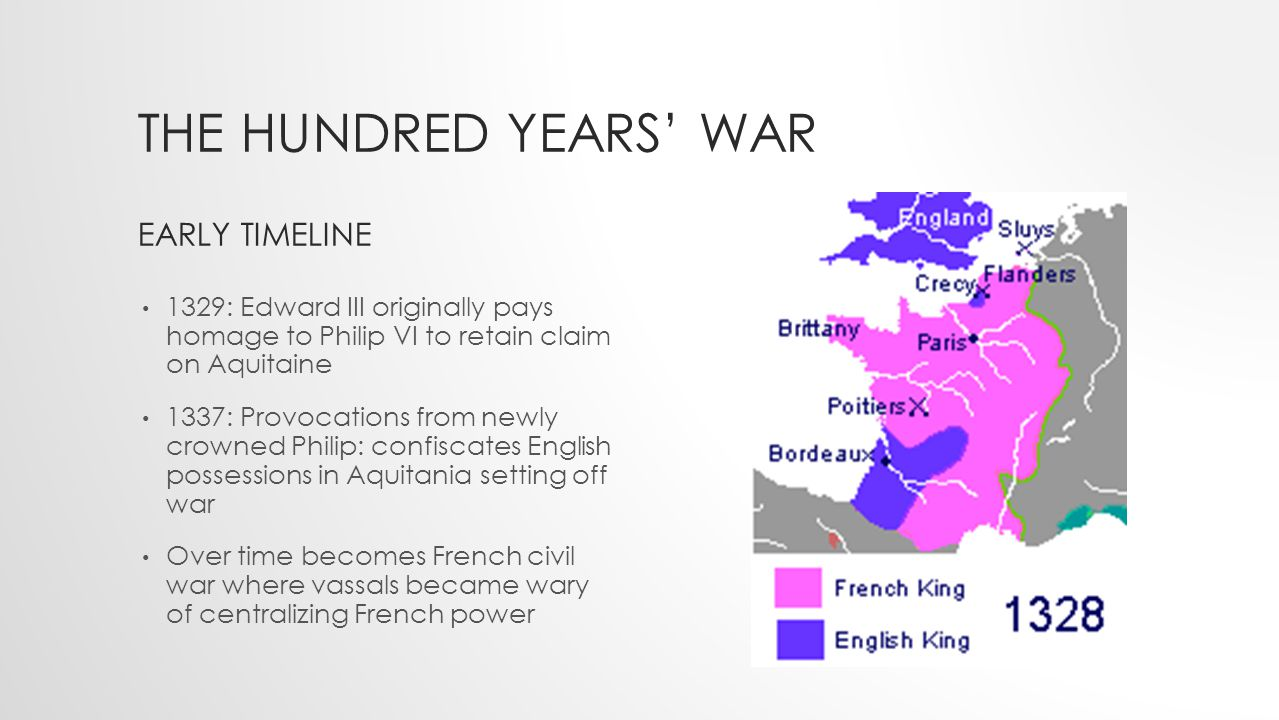 THE HUNDRED YEARS' WAR EARLY TIMELINE 1329: Edward III originally pays homage to Philip VI to retain claim on Aquitaine 1337: Provocations from newly crowned Philip: confiscates English possessions in Aquitania setting off war Over time becomes French civil war where vassals became wary of centralizing French power
