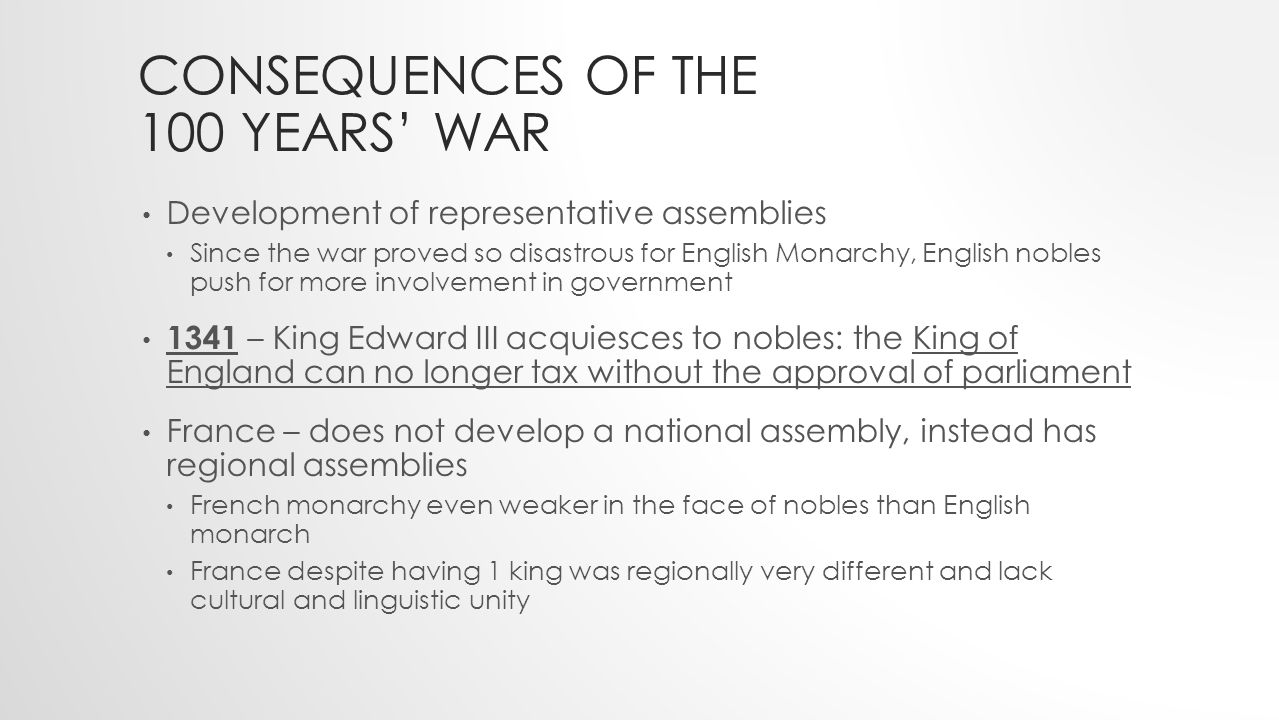 CONSEQUENCES OF THE 100 YEARS' WAR Development of representative assemblies Since the war proved so disastrous for English Monarchy, English nobles push for more involvement in government 1341 – King Edward III acquiesces to nobles: the King of England can no longer tax without the approval of parliament France – does not develop a national assembly, instead has regional assemblies French monarchy even weaker in the face of nobles than English monarch France despite having 1 king was regionally very different and lack cultural and linguistic unity