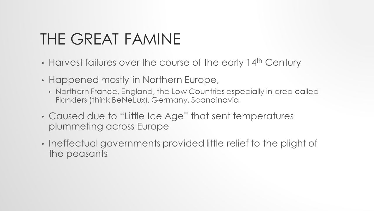 THE GREAT FAMINE Harvest failures over the course of the early 14 th Century Happened mostly in Northern Europe, Northern France, England, the Low Countries especially in area called Flanders (think BeNeLux), Germany, Scandinavia.