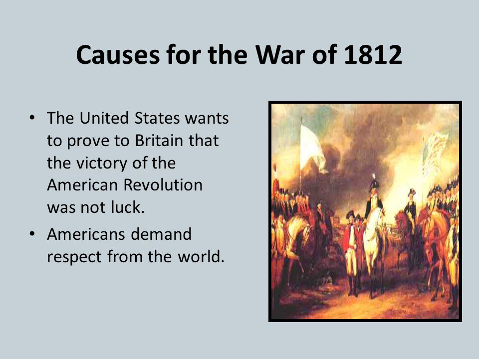 Causes for the War of 1812 The United States has a desire to expand into more territory like British Canada The real cause for this land grab is becau