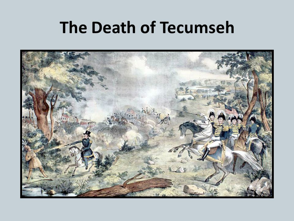 The Battle of Thames October 5, 1813, British and Indian forces are defeated by American forces in Canada Tecumseh's death ends Indian resistance in t