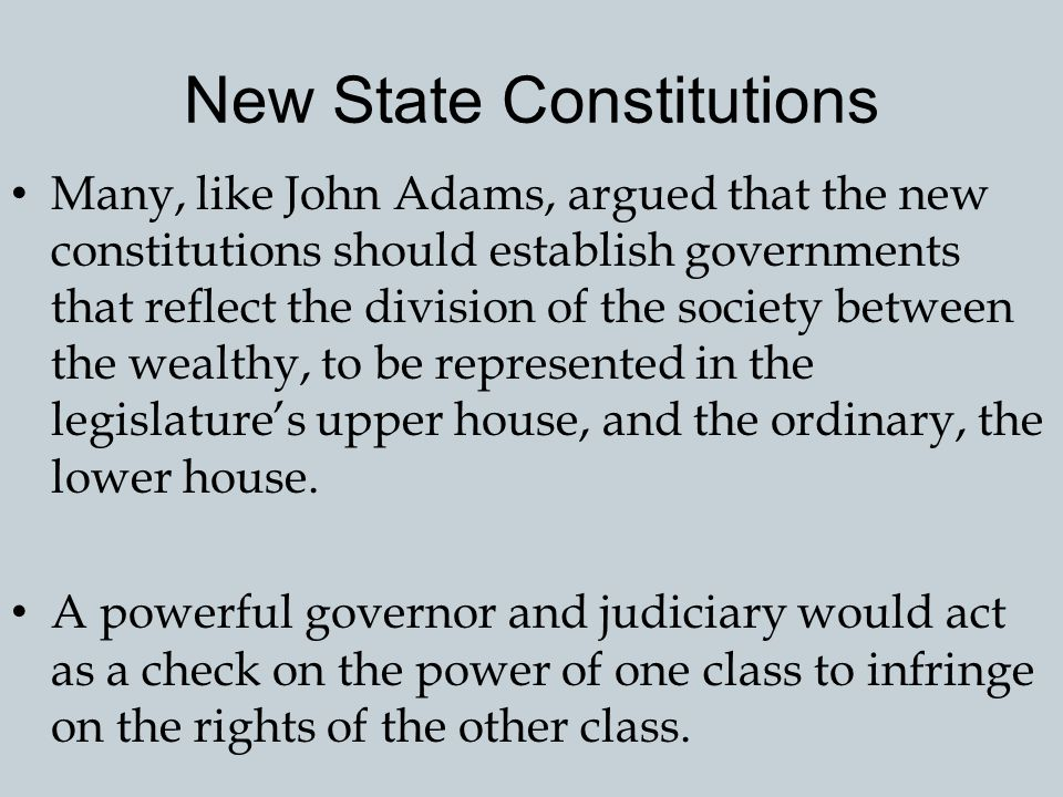 New State Constitutions Every state adopted a new constitution during or after the Revolution. Almost all Americans agreed that their state government