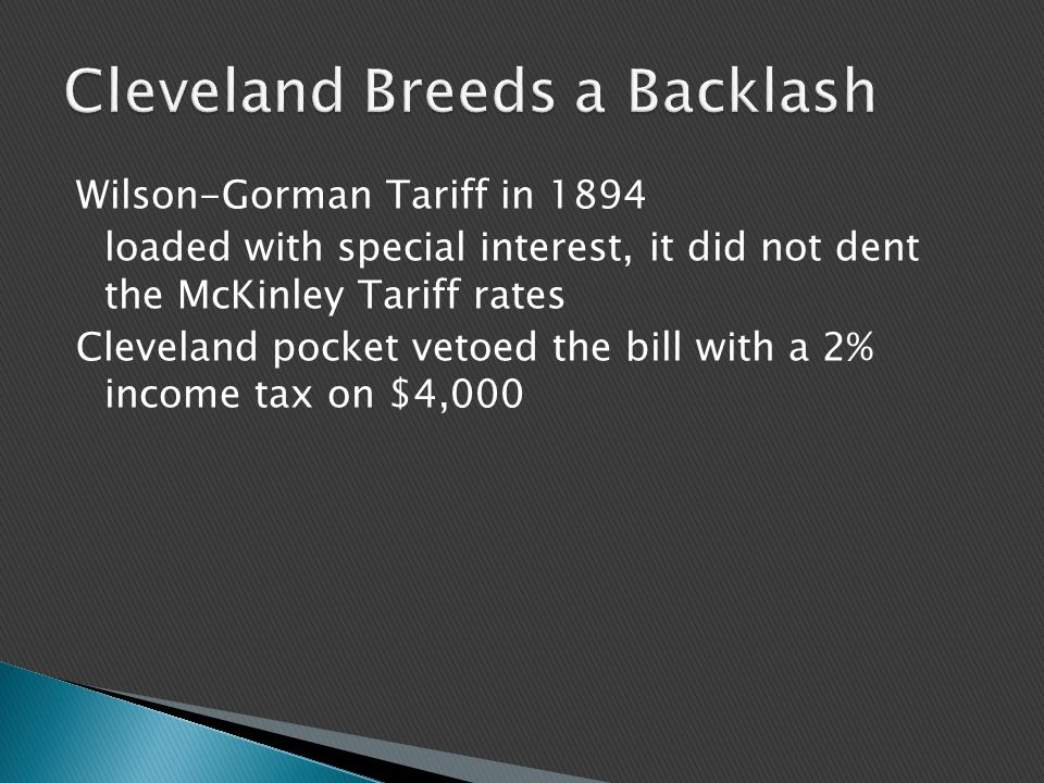 Wilson-Gorman Tariff in 1894 loaded with special interest, it did not dent the McKinley Tariff rates Cleveland pocket vetoed the bill with a 2% income tax on $4,000