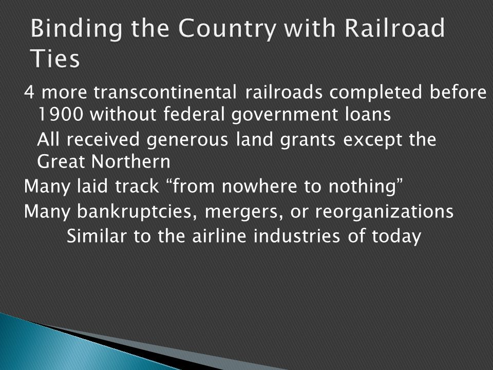 4 more transcontinental railroads completed before 1900 without federal government loans All received generous land grants except the Great Northern Many laid track from nowhere to nothing Many bankruptcies, mergers, or reorganizations Similar to the airline industries of today