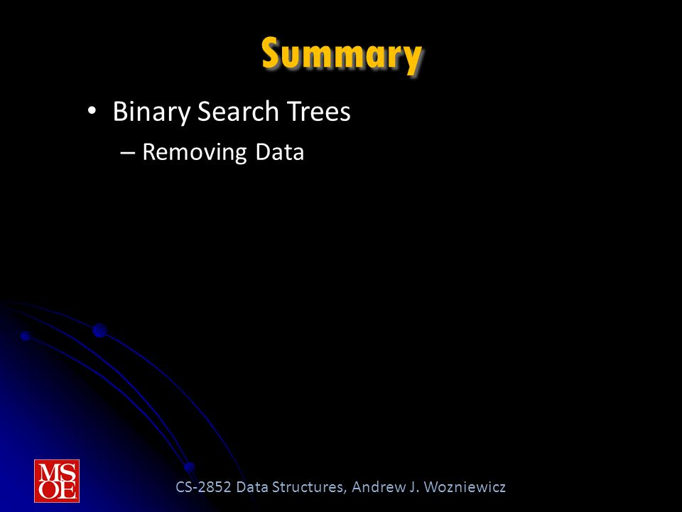 CS-2852 Data Structures, Andrew J. Wozniewicz Summary Binary Search Trees – Removing Data