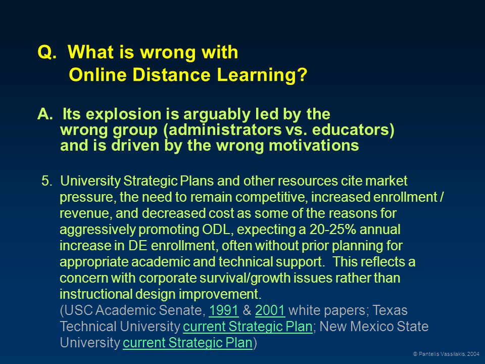 Q. What is wrong with Online Distance Learning? A. Its explosion is arguably led by the wrong group (administrators vs. educators) and is driven by th