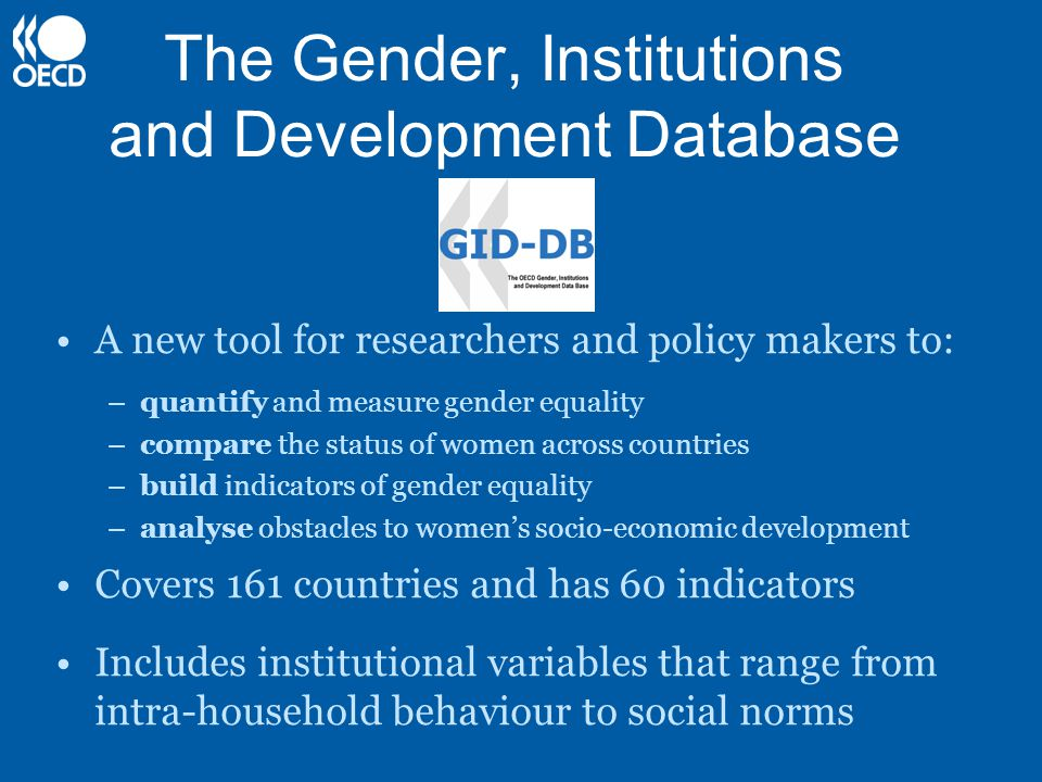 The Gender, Institutions and Development Database A new tool for researchers and policy makers to: –quantify and measure gender equality –compare the status of women across countries –build indicators of gender equality –analyse obstacles to women's socio-economic development Covers 161 countries and has 60 indicators Includes institutional variables that range from intra-household behaviour to social norms