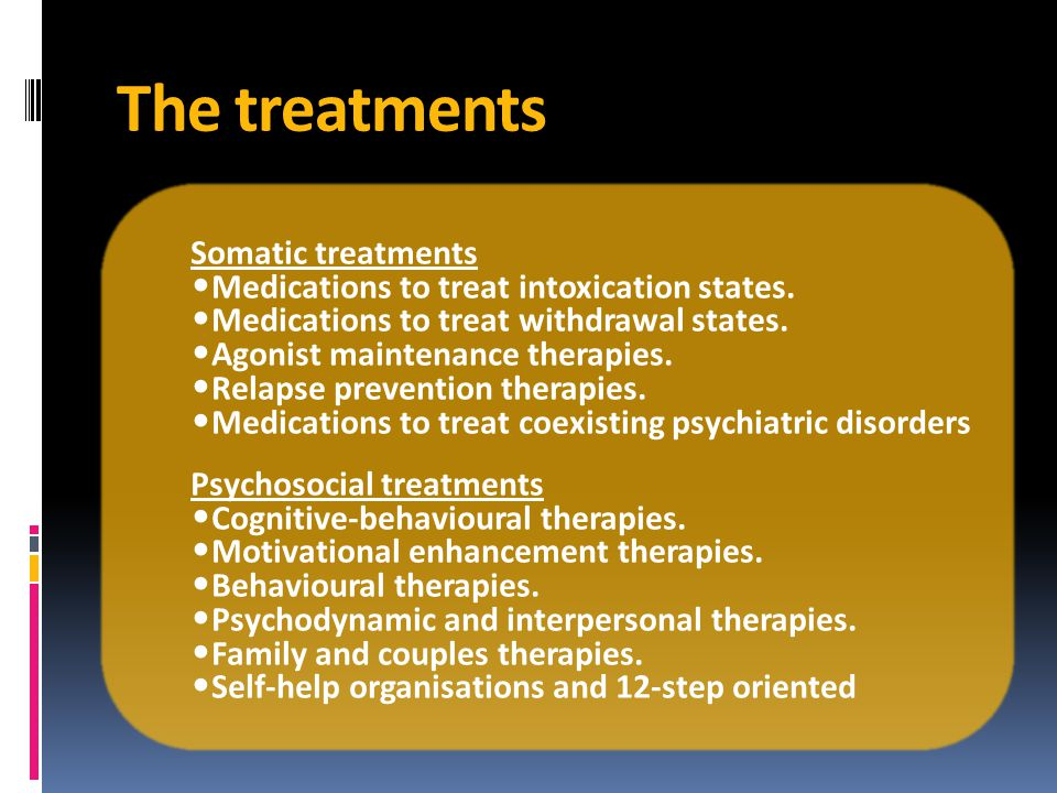 The treatments Somatic treatments Medications to treat intoxication states.