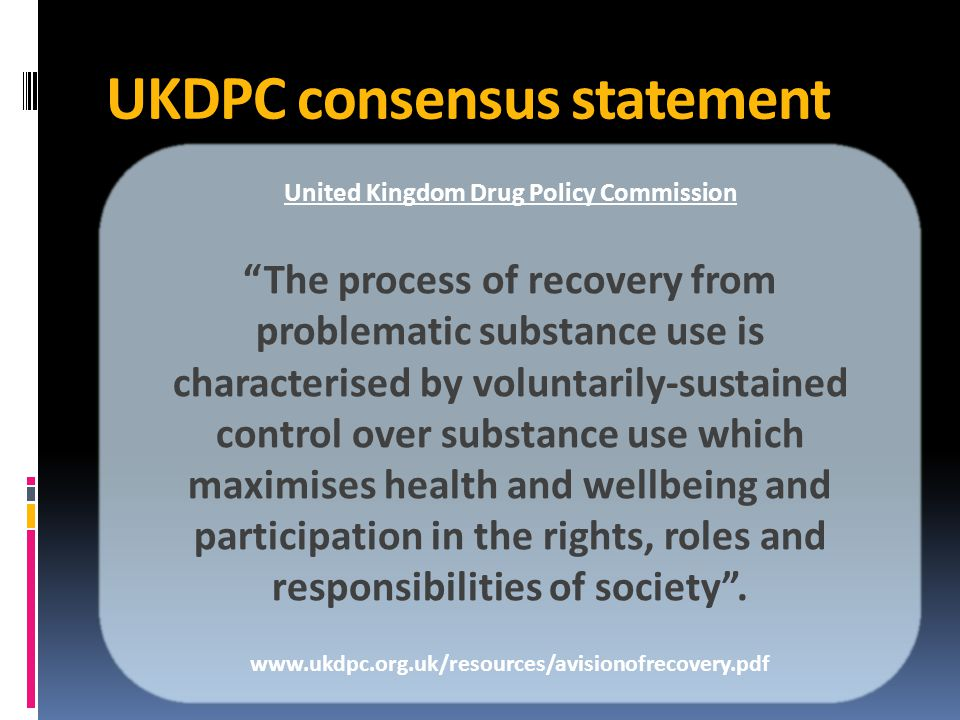 UKDPC consensus statement United Kingdom Drug Policy Commission The process of recovery from problematic substance use is characterised by voluntarily-sustained control over substance use which maximises health and wellbeing and participation in the rights, roles and responsibilities of society .