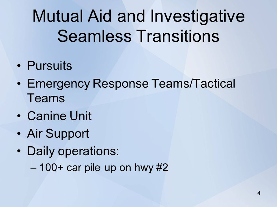 Mutual Aid and Investigative Seamless Transitions Pursuits Emergency Response Teams/Tactical Teams Canine Unit Air Support Daily operations: –100+ car pile up on hwy #2 4