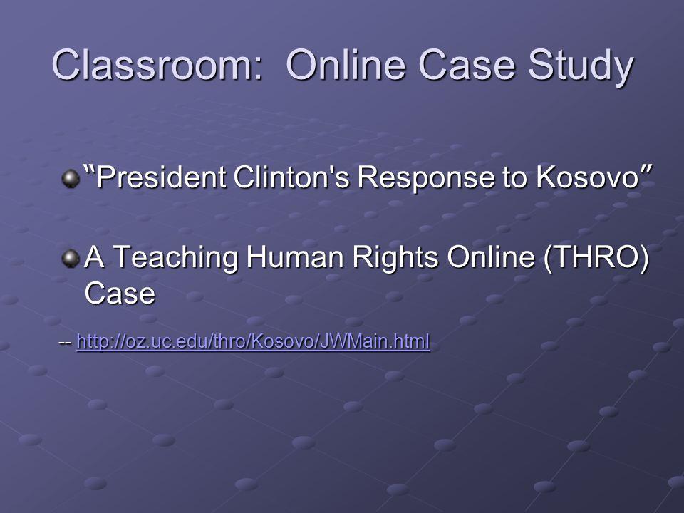 Classroom: Online Case Study President Clinton s Response to Kosovo A Teaching Human Rights Online (THRO) Case -- http://oz.uc.edu/thro/Kosovo/JWMain.html http://oz.uc.edu/thro/Kosovo/JWMain.html