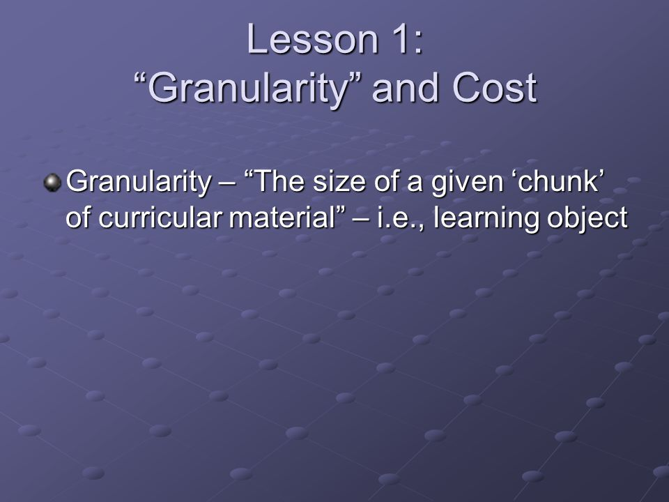 Lesson 1: Granularity and Cost Granularity – The size of a given 'chunk' of curricular material – i.e., learning object