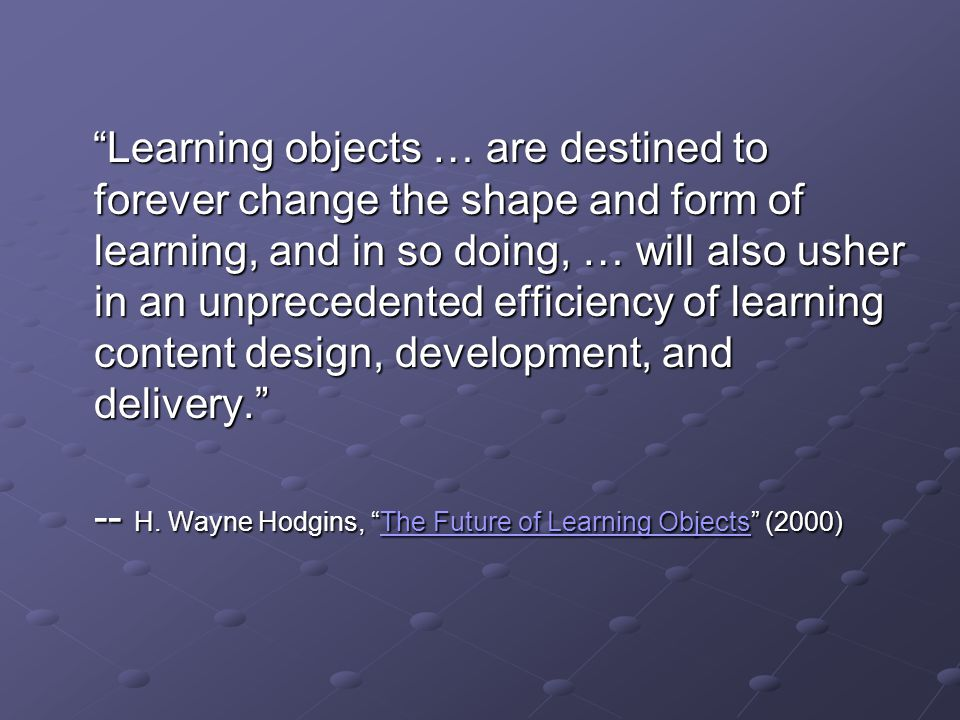 Learning objects … are destined to forever change the shape and form of learning, and in so doing, … will also usher in an unprecedented efficiency of learning content design, development, and delivery. Learning objects … are destined to forever change the shape and form of learning, and in so doing, … will also usher in an unprecedented efficiency of learning content design, development, and delivery. -- H.