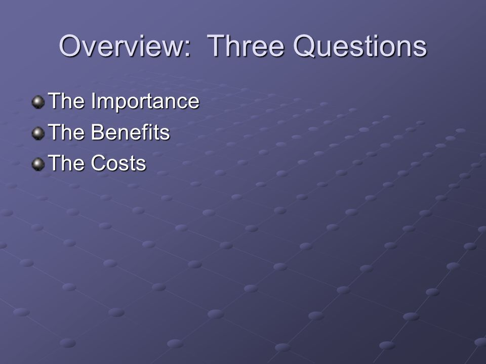 Overview: Three Questions The Importance The Benefits The Costs