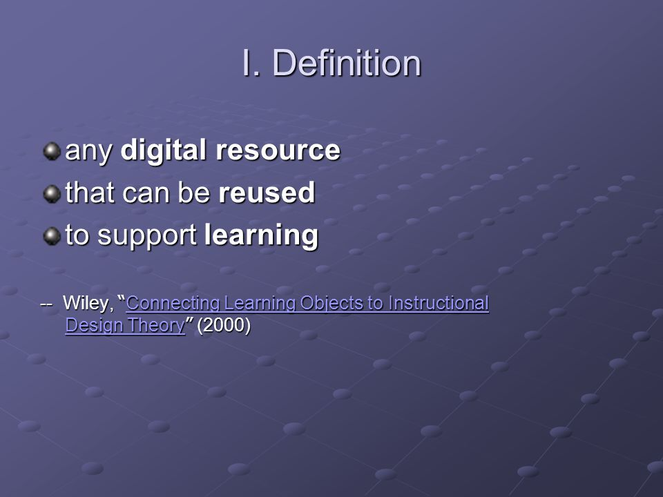 """I. Definition any digital resource that can be reused to support learning -- Wiley, """" Connecting Learning Objects to Instructional Design Theory """" (20"""