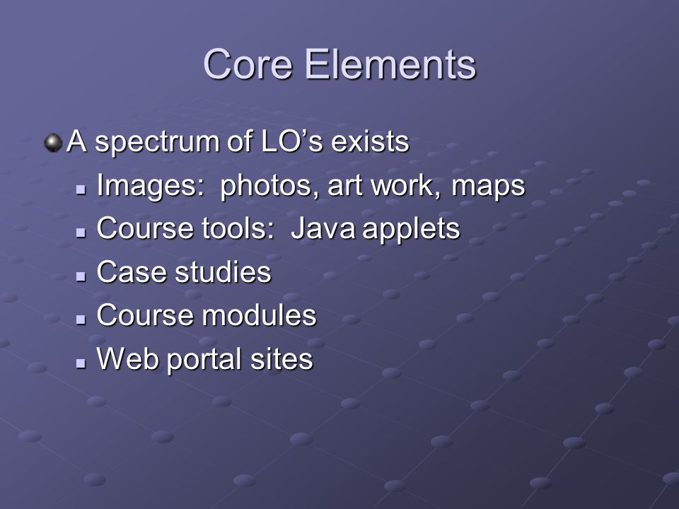 Core Elements A spectrum of LO's exists Images: photos, art work, maps Images: photos, art work, maps Course tools: Java applets Course tools: Java applets Case studies Case studies Course modules Course modules Web portal sites Web portal sites