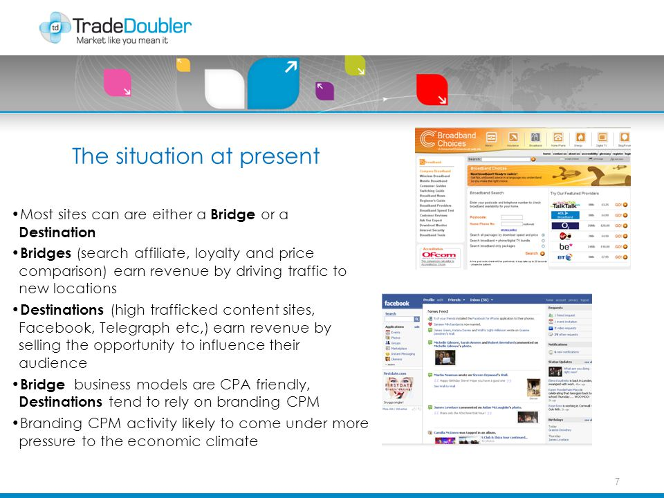 The situation at present Most sites can are either a Bridge or a Destination Bridges (search affiliate, loyalty and price comparison) earn revenue by driving traffic to new locations Destinations (high trafficked content sites, Facebook, Telegraph etc,) earn revenue by selling the opportunity to influence their audience Bridge business models are CPA friendly, Destinations tend to rely on branding CPM Branding CPM activity likely to come under more pressure to the economic climate 7
