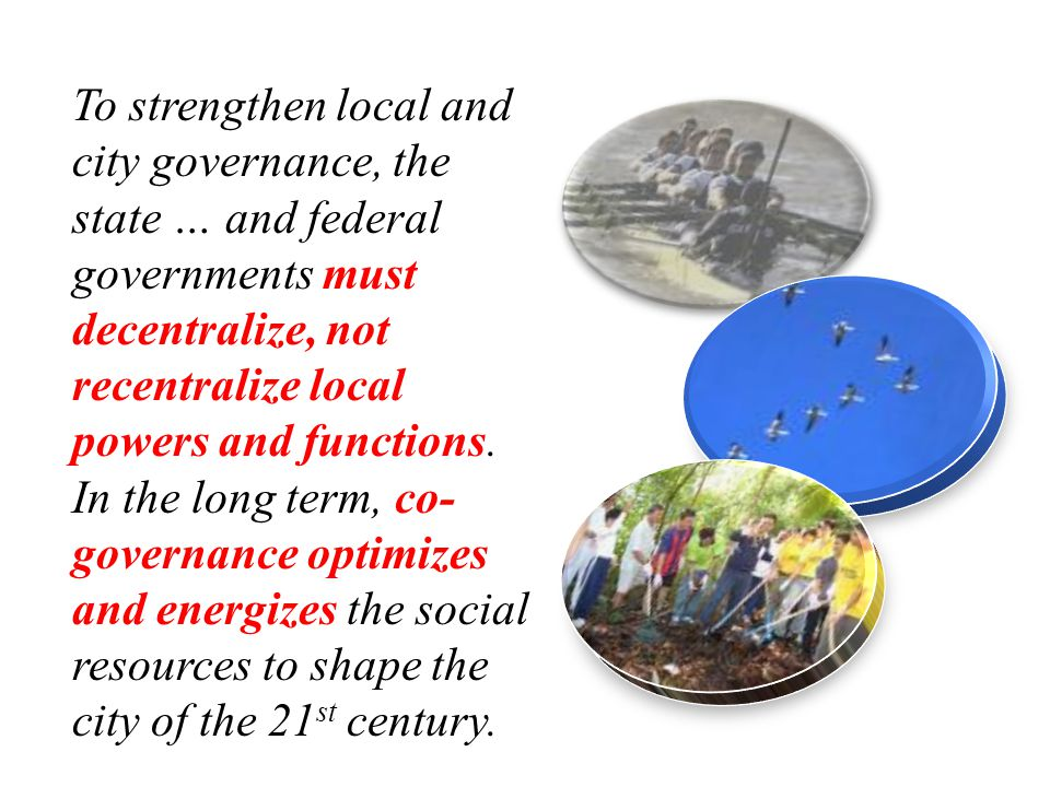 To strengthen local and city governance, the state … and federal governments must decentralize, not recentralize local powers and functions.